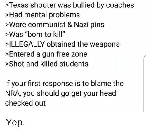 """Checked Out: >Texas shooter was bullied by coaches  >Had mental problems  >Wore communist & Nazi pins  >Was """"born to kill""""  ILLEGALLY obtained the weapons  >Entered a gun free zone  >Shot and killed students  If your first response is to blame the  NRA, you should go get your head  checked out Yep."""
