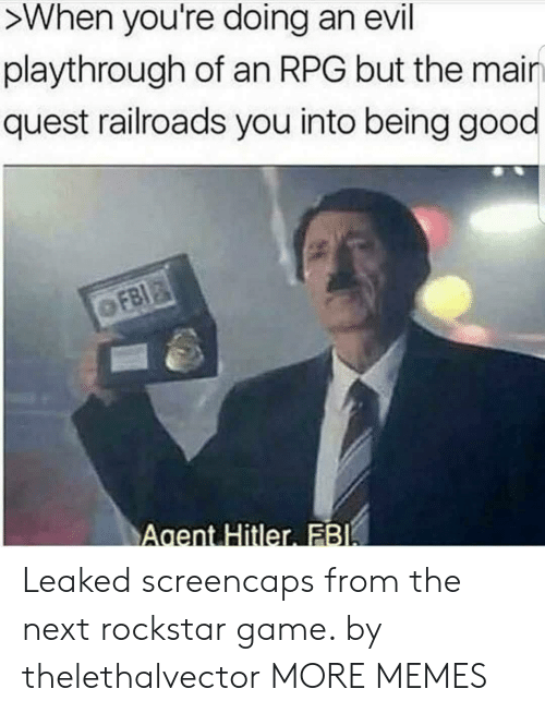 Dank, Memes, and Target: >When you're doing an evil  playthrough of an RPG but the mair  quest railroads you into being good  Agent Hitler FB Leaked screencaps from the next rockstar game. by thelethalvector MORE MEMES