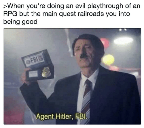 Fbi, Good, and Hitler: >When you're doing an evil playthrough of an  RPG but the main quest railroads you into  being good  OFBI  Agent Hitler, FBI