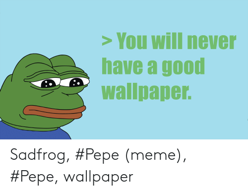 You Will Never Have A Good Wallpaper Sadfrog Pepe Meme