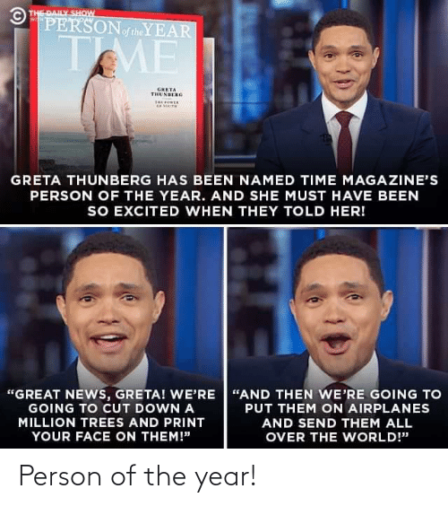 "so excited: © THE DAILY SHOW  PERSONoftheYEAR  WITH  TME  GRETA  THUNBERG  THE OER  GRETA THUNBERG HAS BEEN NAMED TIME MAGAZINE'S  PERSON OF THE YEAR. AND SHE MUST HAVE BEEN  SO EXCITED WHEN THEY TOLD HER!  ""GREAT NEWS, GRETA! WE'RE ""AND THEN WE'RE GOING TO  GOING TO CUT DOWN A  PUT THEM ON AIRPLANES  MILLION TREES AND PRINT  AND SEND THEM ALL  YOUR FACE ON THEM!""  OVER THE WORLD!"" Person of the year!"
