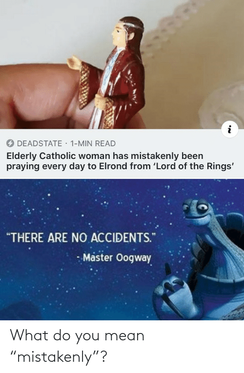 "Every: · 1-MIN READ  DEADSTATE  Elderly Catholic woman has mistakenly been  praying every day to Elrond from 'Lord of the Rings'  ""THERE ARE NO ACCIDENTS.""  Master Oogway What do you mean ""mistakenly""?"