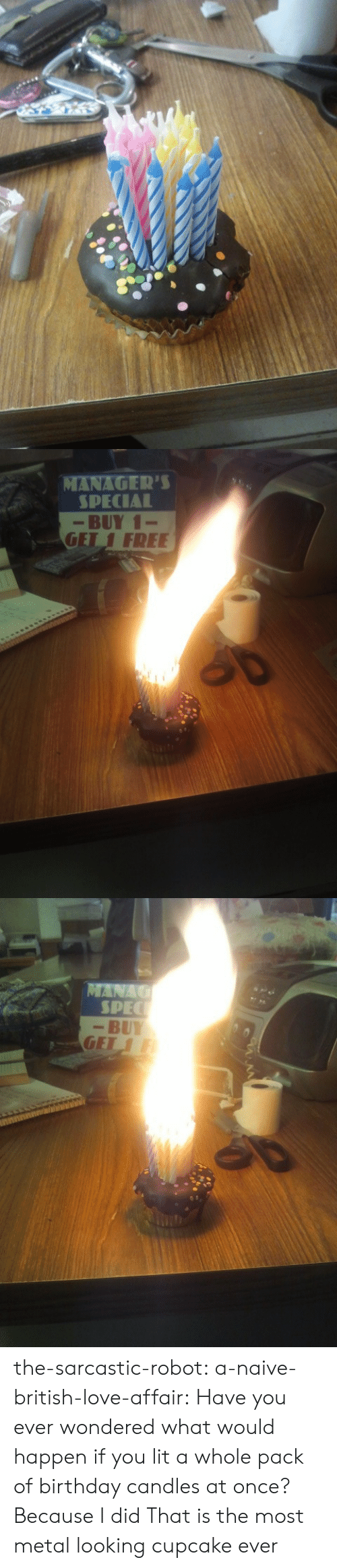Would Happen: ·  ATNAGER'S  SPECIAL  -BUY 1-  GET 1 FREE   -BUY the-sarcastic-robot:  a-naive-british-love-affair:  Have you ever wondered what would happen if you lit a whole pack of birthday candles at once? Because I did  That is the most metal looking cupcake ever