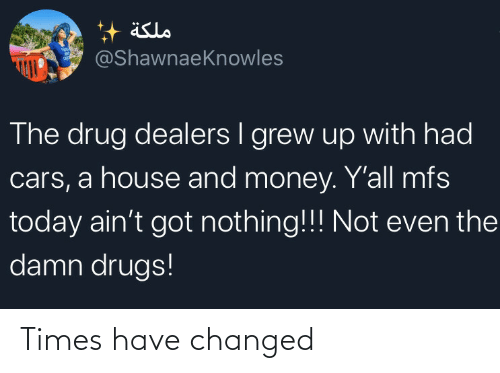 Changed: äslo  @ShawnaeKnowles  The drug dealers I grew up with had  cars, a house and money. Y'all mfs  today ain't got nothing!!! Not even the  damn drugs! Times have changed