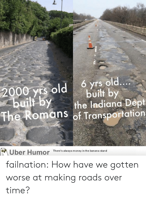 Indiana: ó yrs old....  built by  the Indiana Dept  The Romans of Transportation  2000 yrs old  builf by  Uber Humor  There's always money in the banana stand failnation:  How have we gotten worse at making roads over time?