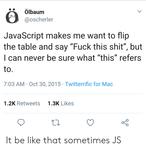 "fuck this: Ölbaum  @oscherler  JavaScript makes me want to flip  the table and say ""Fuck this shit"", but  I can never be sure what ""this"" refers  to  7:03 AM Oct 30, 2015 Twitterrific for Mac  1.3K Likes  1.2K Retweets It be like that sometimes JS"