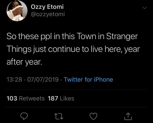 Live: Özzy Etomi  @ozzyetomi  So these ppl in this Town in Stranger  Things just continue to live here, year  after year.  13:28 · 07/07/2019 · Twitter for iPhone  103 Retweets 187 Likes