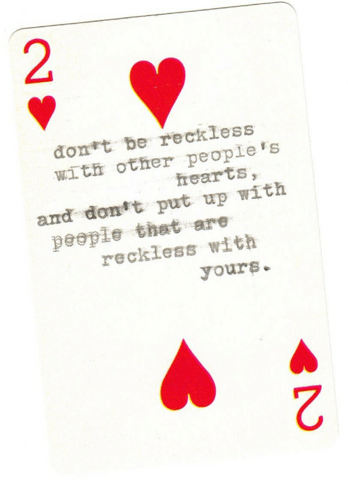 Peoples: đont be reckless  with other people's  hearts,  and dont put up with  people that are  reckless with  yours.  2.  2.
