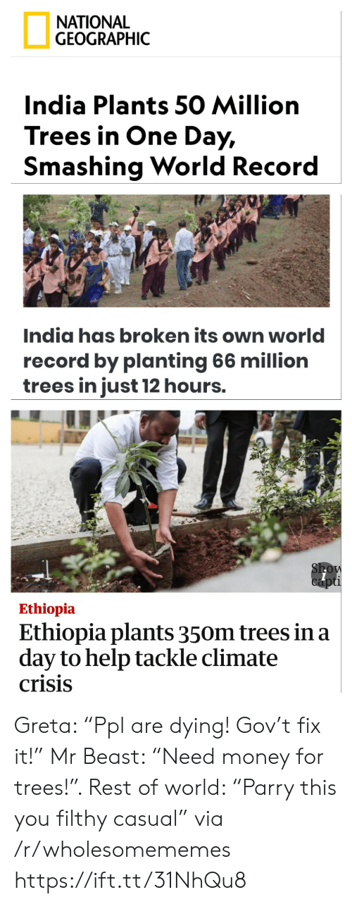 "Casual: ΝATIONAL  GEOGRAPHIC  India Plants 50 Million  Trees in One Day,  Smashing World Record  India has broken its own world  record by planting 66 million  trees in just 12 hours.  Show  capti  Ethiopia  Ethiopia plants 350m trees in a  day to help tackle climate  crisis Greta: ""Ppl are dying! Gov't fix it!"" Mr Beast: ""Need money for trees!"". Rest of world: ""Parry this you filthy casual"" via /r/wholesomememes https://ift.tt/31NhQu8"