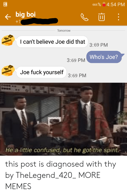 Diagnosed: Σ  4:54 PM  666 %  big boi  +1  Tomorrow  I can't believe Joe did that  3:69 PM  Who's Joe?  3:69 PM  Joe fuck yourself  3:69 PM  Hea  little confused, but he got the spirit this post is diagnosed with thy by TheLegend_420_ MORE MEMES