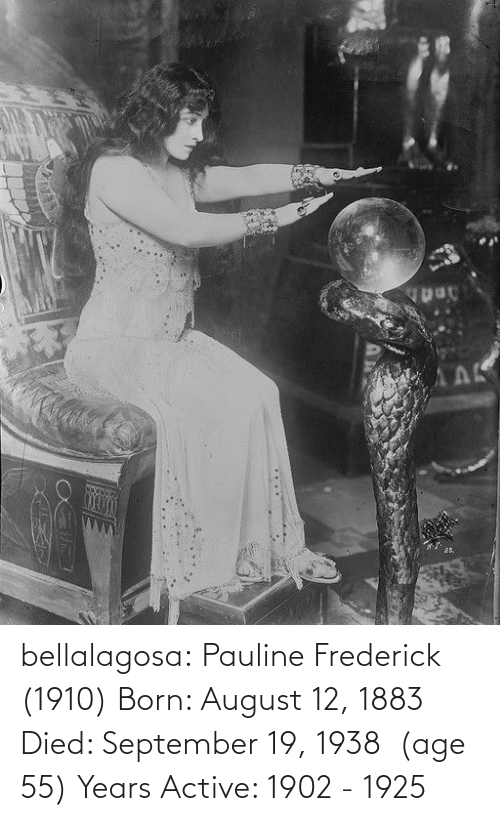 august: АЛК  25. bellalagosa: Pauline Frederick  (1910) Born: August 12, 1883 Died: September 19, 1938  (age 55) Years Active: 1902 - 1925
