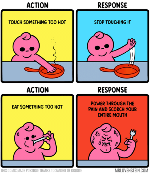Dank, Power, and Pain: АCTION  RESPONSE  TOUCH SOMETHING TOO HOT  STOP TOUCHING IT  RESPONSE  АСTION  POWER THROUGH THE  PAIN AND SCORCH YOUR  ENTIRE MOUTH  EAT SOMETHING TOO HOT  MRLOVENSTEIN.COM  THIS COMIC MADE POSSIBLE THANKS TO SANDER DE GROOTE
