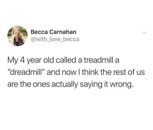 "Love, Treadmill, and Old: Весса Сarnahan  @with_love_becca  My 4 year old called a treadmill a  ""dreadmill"" and now I think the rest of us  are the ones actually saying it wrong."