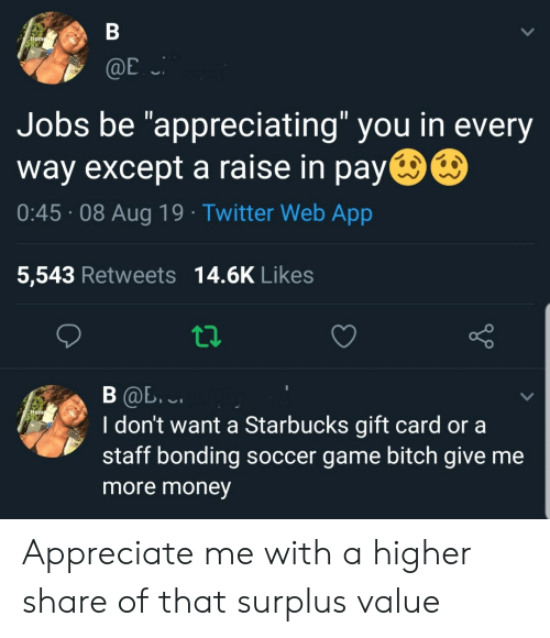 "Bitch, Money, and Soccer: В  Home  @E  Jobs be ""appreciating"" you in every  way except a raise in pay  0:45 08 Aug 19 Twitter Web App  5,543 Retweets 14.6K Likes  В Ф. .  I don't want a Starbucks gift card or a  staff bonding soccer game bitch give me  Hom  more money Appreciate me with a higher share of that surplus value"