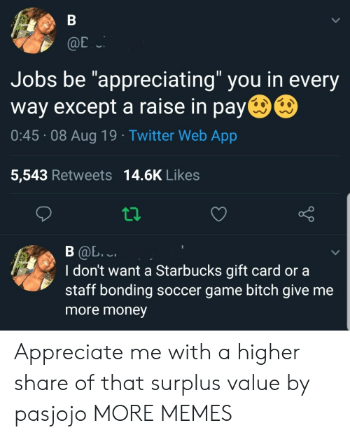 "Bitch, Dank, and Memes: В  Home  @E  Jobs be ""appreciating"" you in every  way except a raise in pay  0:45 08 Aug 19 Twitter Web App  5,543 Retweets 14.6K Likes  В Ф. .  I don't want a Starbucks gift card or a  staff bonding soccer game bitch give me  Hom  more money Appreciate me with a higher share of that surplus value by pasjojo MORE MEMES"