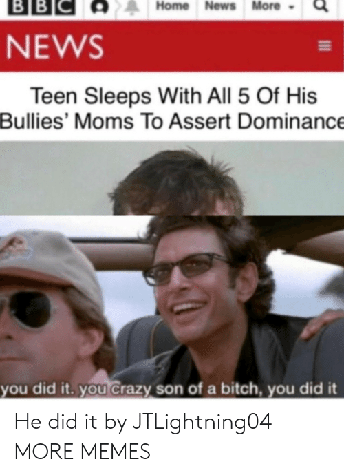 Bullies: ВBІС  BB  Home News More  NEWS  Teen Sleeps With All 5 Of His  Bullies' Moms To Assert Dominance  you did it. you Crazy son of a bitch, you did it He did it by JTLightning04 MORE MEMES