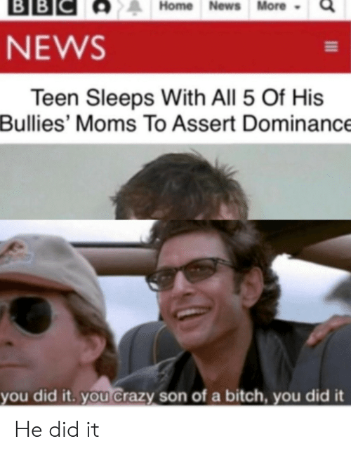 Bullies: ВBІС  BB  Home News More  NEWS  Teen Sleeps With All 5 Of His  Bullies' Moms To Assert Dominance  you did it. you Crazy son of a bitch, you did it He did it