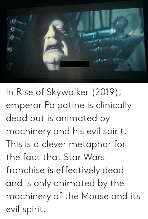 Metaphor: ИL In Rise of Skywalker (2019), emperor Palpatine is clinically dead but is animated by machinery and his evil spirit. This is a clever metaphor for the fact that Star Wars franchise is effectively dead and is only animated by the machinery of the Mouse and its evil spirit.