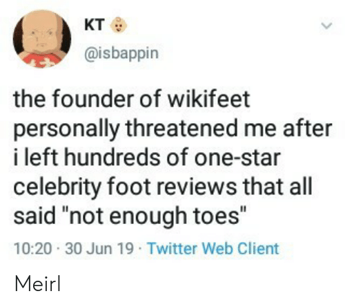 "toes: кто  @isbappin  the founder of wikifeet  personally threatened me after  i left hundreds of one-star  celebrity foot reviews that all  said ""not enough toes""  10:20 30 Jun 19 Twitter Web Client Meirl"