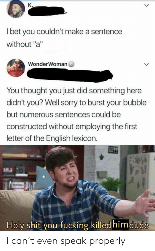 "Sentences: К.  I bet you couldn't make a sentence  without ""a""  WonderWoman  You thought you just did something here  didn't you? Well sorry to burst your bubble  but numerous sentences could be  constructed without employing the first  letter of the English lexicon.  Holy shit you fucking killed himdude  > I can't even speak properly"