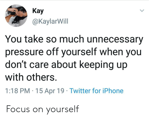 Keeping Up With: Кay  @KaylarWill  You take so much unnecessary  pressure off yourself when you  don't care about keeping up  with others.  1:18 PM 15 Apr 19 Twitter for iPhone Focus on yourself