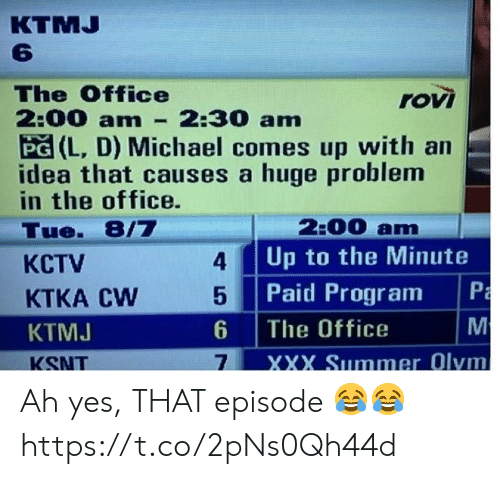 XXX: КTMJ  6  The Office  2:00 am  PG (L, D) Michael comes up with an  idea that causes a huge problem  in the office.  rovi  2:30 am  2:00 am  Up to the Minute  Tue. 8/7  4  КСTV  Paid Program  M  5  KTKA CW  The Office  6  KTMJ  XXX Summer Olym  7  KSNT  PmM Ah yes, THAT episode 😂😂 https://t.co/2pNs0Qh44d
