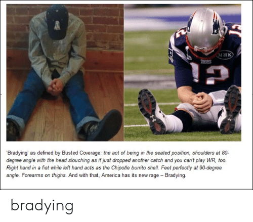 Bradying Meme: мнк  Bradying' as defined by Busted Coverage: the act of being in the seated position, shoulders at 80-  degree angle with the head slouching as if just dropped another catch and you can't play WR, too.  Right hand in a fist while left hand acts as the Chipotle burito shell. Feet perfectly at 90-degree  angle. Forearms on thighs. And with that, America has its new rage Bradying bradying