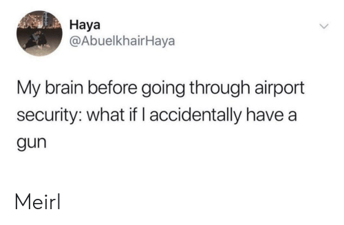 Brain, MeIRL, and Gun: Наya  @AbuelkhairHaya  My brain before going through airport  security: what ifl accidentally have a  gun Meirl