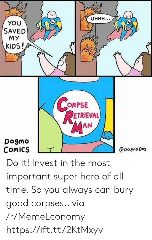 Good, Kids, and Time: Онн...  YOU  SAVED  MY  సం  KIDS!  CORPSE  RETRIEVAL  MAN  Dogmo  Comics  @Dogmo Dog Do it! Invest in the most important super hero of all time. So you always can bury good corpses.. via /r/MemeEconomy https://ift.tt/2KtMxyv