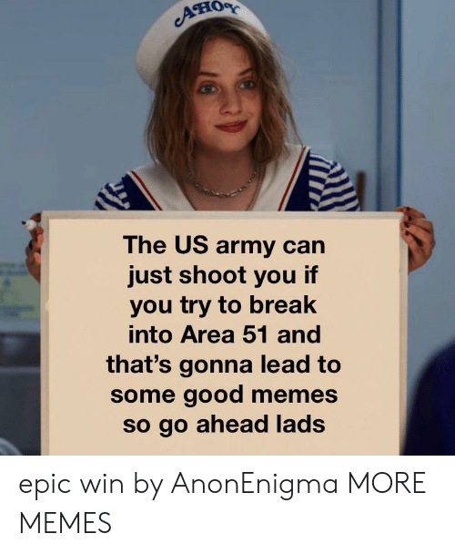 Dank, Memes, and Target: он  The US army can  just shoot you if  you try to break  into Area 51 and  that's gonna lead to  some good memes  so go ahead lads epic win by AnonEnigma MORE MEMES