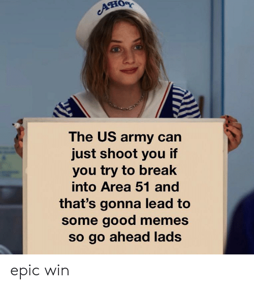 Memes, Army, and Break: он  The US army can  just shoot you if  you try to break  into Area 51 and  that's gonna lead to  some good memes  so go ahead lads epic win