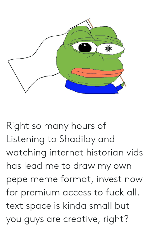 Pepe Meme: ПК  ЕК Right so many hours of Listening to Shadilay and watching internet historian vids has lead me to draw my own pepe meme format, invest now for premium access to fuck all. text space is kinda small but you guys are creative, right?