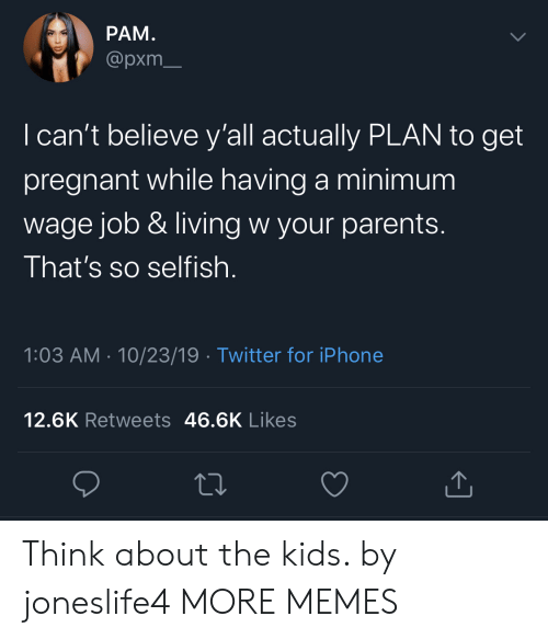 Cant Believe: РАМ.  @pxm  I can't believe y'all actually PLAN to get  pregnant while having a minimum  wage job & living w your parents.  That's so selfish  1:03 AM 10/23/19 Twitter for iPhone  12.6K Retweets 46.6K Likes Think about the kids. by joneslife4 MORE MEMES