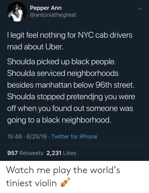 Iphone, Twitter, and Uber: Реpper Ann  @antoniathegreat  I legit feel nothing for NYC cab drivers  mad about Uber.  Shoulda picked up black people  Shoulda serviced neighborhoods  besides manhattan below 96th street.  Shoulda stopped pretendjng you were  off when you found out someone was  going to a black neighborhood.  15:48 6/25/19 Twitter for iPhone  957 Retweets 2,231 Likes Watch me play the world's tiniest violin 🎻
