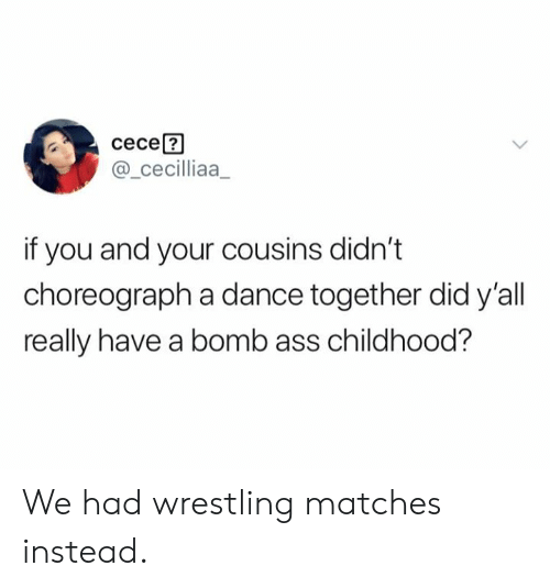 Ass, Dank, and Wrestling: сесе?  @_cecilliaa  if you and your cousins didn't  choreograph a dance together did y'all  really have a bomb ass childhood? We had wrestling matches instead.