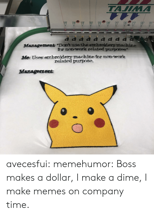 "Uses: ТАЛЛИА  Management ""Don't use the embroidery machine  for non work related purposes  Me: Uses embroidery machine for non-work  related purpose.  Management avecesfui:  memehumor: Boss makes a dollar, I make a dime, I make memes on company time."