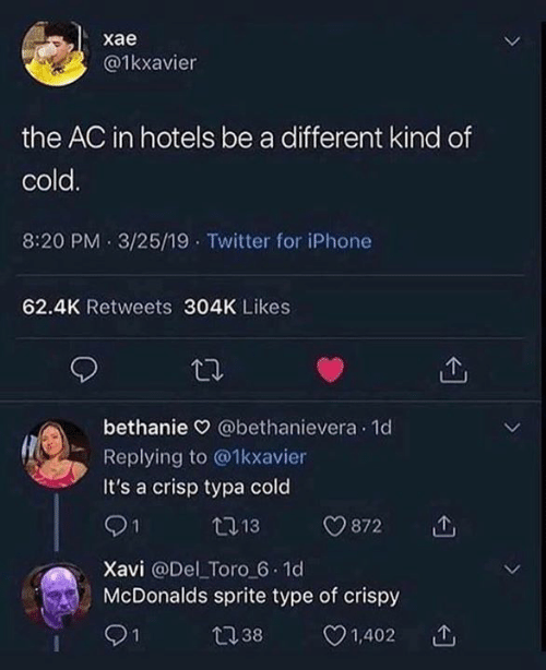 Dank, Iphone, and McDonalds: хае  @1kxavier  the AC in hotels be a different kind of  cold.  8:20 PM 3/25/19 Twitter for iPhone  62.4K Retweets 304K Likes  bethanie @bethanievera 1d  Replying to @1kxavier  It's a crisp typa cold  21  13  872  Xavi @Del Toro 6.1d  McDonalds sprite type of crispy  1,402  1  t38