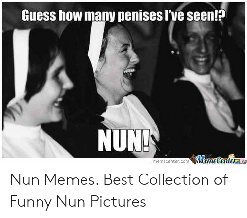 Nun Memes: פן  Guess how many penises l've seen!?  NUNT Nun Memes. Best Collection of Funny Nun Pictures