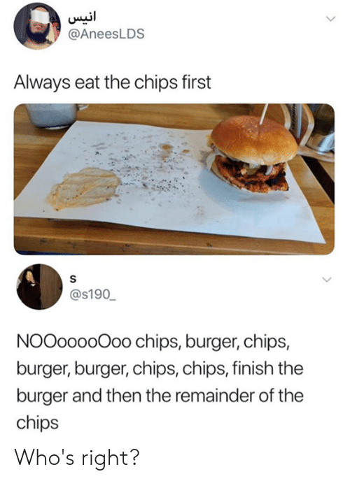 Dank, 🤖, and Chips: انيس  @AneesLDS  Always eat the chips first  @s190  NOO0000O00 chips, burger, chips,  burger, burger, chips, chips, finish the  burger and then the remainder of the  chips Who's right?