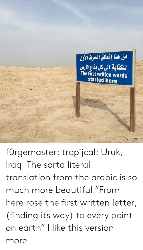 "Arabic: من هنا إنطلق الحرف الأول  للكتابة الى كل با الاري  The first written words  started here f0rgemaster:  tropijcal: Uruk, Iraq   The sorta literal translation from the arabic is so much more beautiful ""From here rose the first written letter, (finding its way) to every point on earth"" I like this version more"