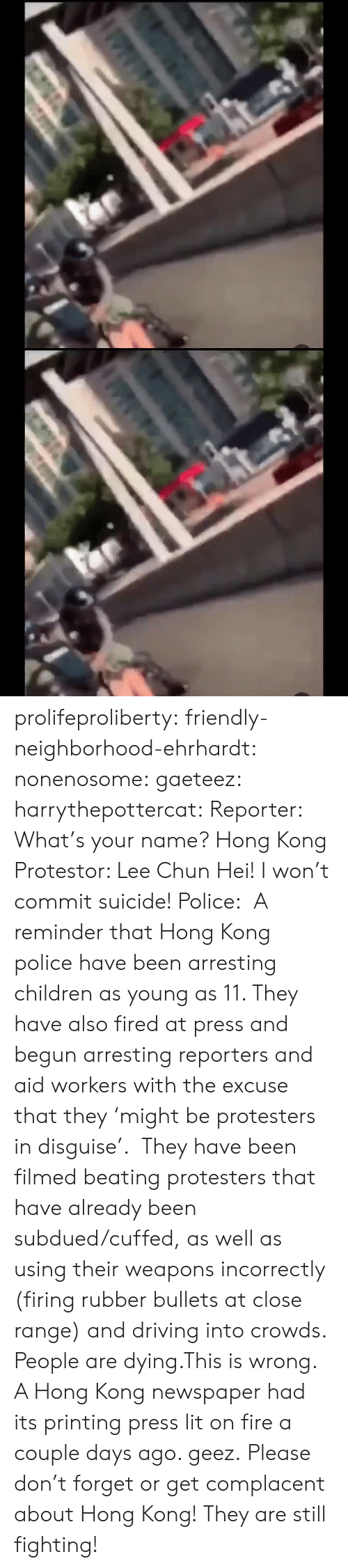 beating: के.  ॥ल prolifeproliberty:  friendly-neighborhood-ehrhardt:  nonenosome:  gaeteez:   harrythepottercat:  Reporter: What's your name? Hong Kong Protestor: Lee Chun Hei! I won't commit suicide! Police:    A reminder that Hong Kong police have been arresting children as young as 11. They have also fired at press and begun arresting reporters and aid workers with the excuse that they 'might be protesters in disguise'.  They have been filmed beating protesters that have already been subdued/cuffed, as well as using their weapons incorrectly (firing rubber bullets at close range) and driving into crowds.  People are dying.This is wrong.    A Hong Kong newspaper had its printing press lit on fire a couple days ago.   geez.   Please don't forget or get complacent about Hong Kong! They are still fighting!