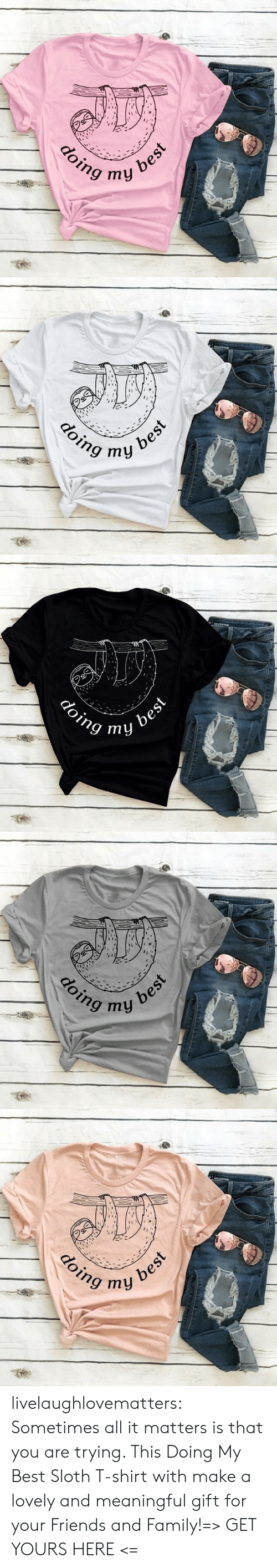 Meaningful: అ  best  ту  doing   OCKs  doing my  best   eOCKs  doing  best  ту   అ  नोपी  doing  best  my  क   aoCKSTAR  doing  ny best livelaughlovematters:  Sometimes all it matters is that you are trying. This Doing My Best Sloth T-shirt with make a lovely and meaningful gift for your Friends and Family!=> GET YOURS HERE <=