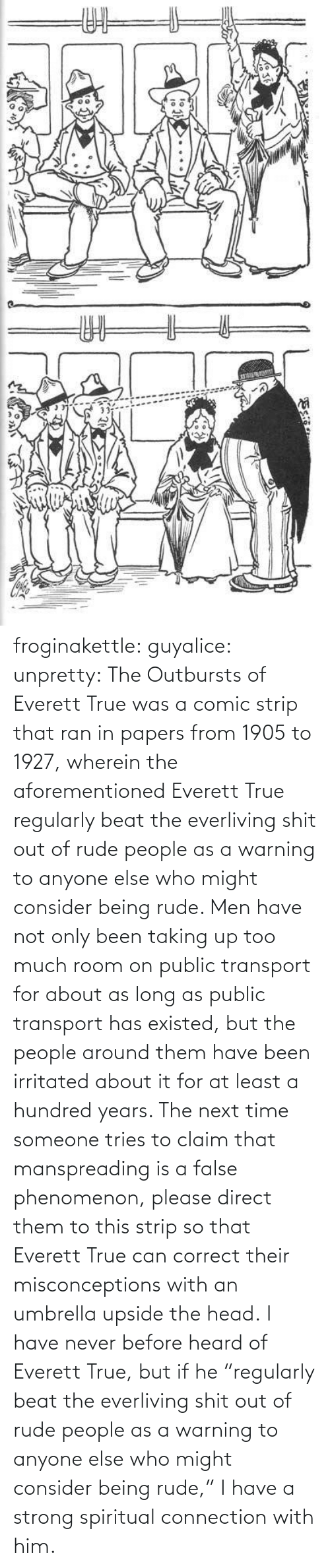 "Next Time: ఇ  క froginakettle:  guyalice:  unpretty:  The Outbursts of Everett True was a comic strip that ran in papers from 1905 to 1927, wherein the aforementioned Everett True regularly beat the everliving shit out of rude people as a warning to anyone else who might consider being rude. Men have not only been taking up too much room on public transport for about as long as public transport has existed, but the people around them have been irritated about it for at least a hundred years. The next time someone tries to claim that manspreading is a false phenomenon, please direct them to this strip so that Everett True can correct their misconceptions with an umbrella upside the head.  I have never before heard of Everett True, but if he ""regularly beat the everliving shit out of rude people as a warning to anyone else who might consider being rude,"" I have a strong spiritual connection with him."