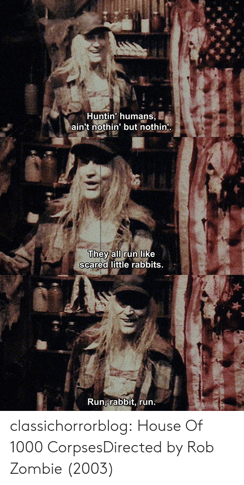 Run, Tumblr, and Blog: เร่  Huntin' humans, E  ain't nothin' but nothin   They all run like  scared little rabbits.  N'   Run rabbit, run classichorrorblog:   House Of 1000 CorpsesDirected by Rob Zombie (2003)