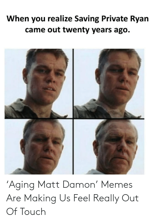 touch: 'Aging Matt Damon' Memes Are Making Us Feel Really Out Of Touch