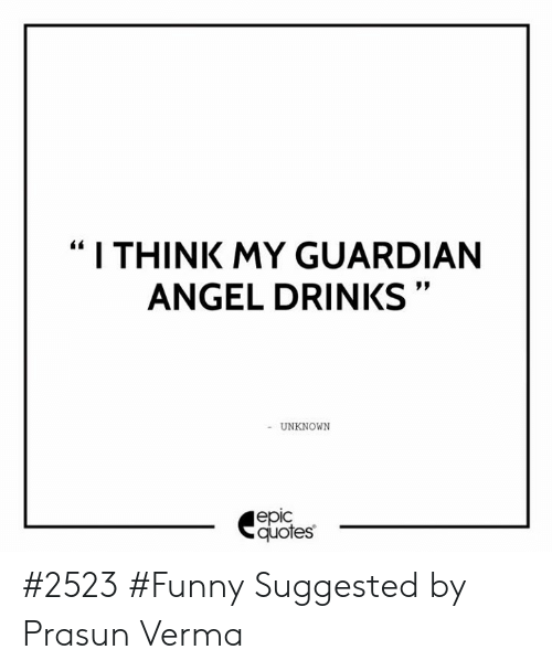 I THINK MY GUARDIAN ANGEL DRINKS UNKNOWN Epic Quotes #2523 ...