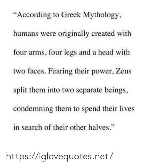 "Zeus: ""According to Greek Mythology,  humans were originally created with  four arms, four legs and a head with  two faces. Fearing their power, Zeus  split them into two separate beings,  condemning them to spend their lives  in search of their other halves."" https://iglovequotes.net/"