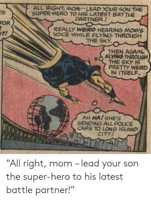 "hero: ""All right, mom – lead your son the super-hero to his latest battle partner!"""