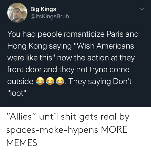 "gets: ""Allies"" until shit gets real by spaces-make-hypens MORE MEMES"