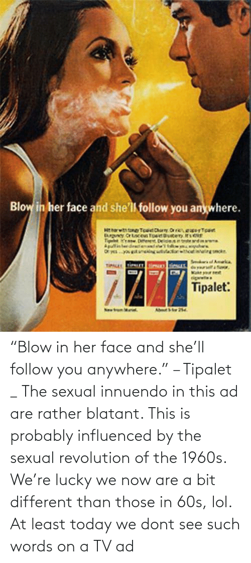 "Bit: ""Blow in her face and she'll follow you anywhere."" – Tipalet _ The sexual innuendo in this ad are rather blatant. This is probably influenced by the sexual revolution of the 1960s. We're lucky we now are a bit different than those in 60s, lol. At least today we dont see such words on a TV ad"